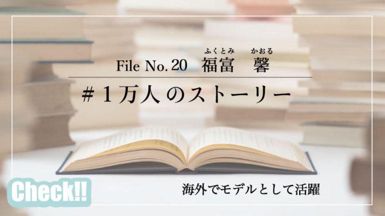 #1万人のストーリー-福富 馨さん「海外でモデルとして活躍」